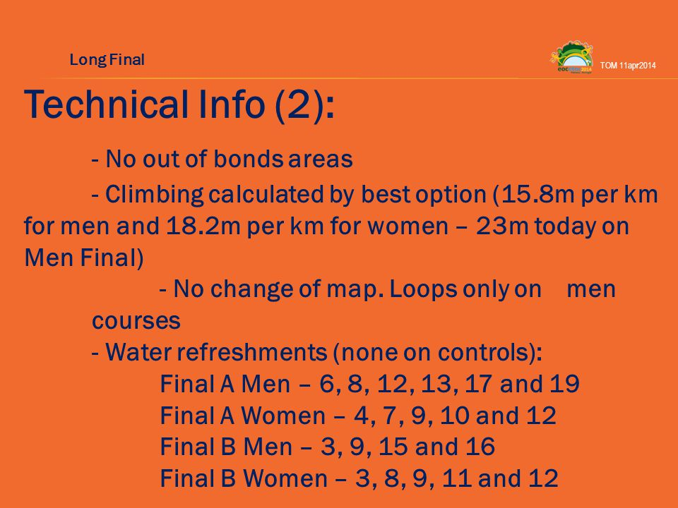Technical Info (2): - No out of bonds areas - Climbing calculated by best option (15.8m per km for men and 18.2m per km for women – 23m today on Men Final) - No change of map.