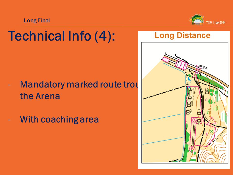 Technical Info (4): -Mandatory marked route trough the Arena -With coaching area TOM 11apr2014 Long Final