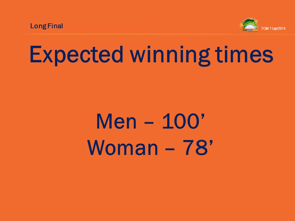Expected winning times Men – 100 Woman – 78 TOM 11apr2014 Long Final