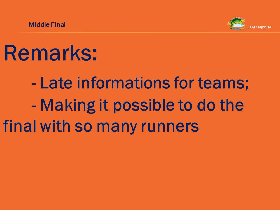Remarks: - Late informations for teams; - Making it possible to do the final with so many runners TOM 11apr2014 Middle Final