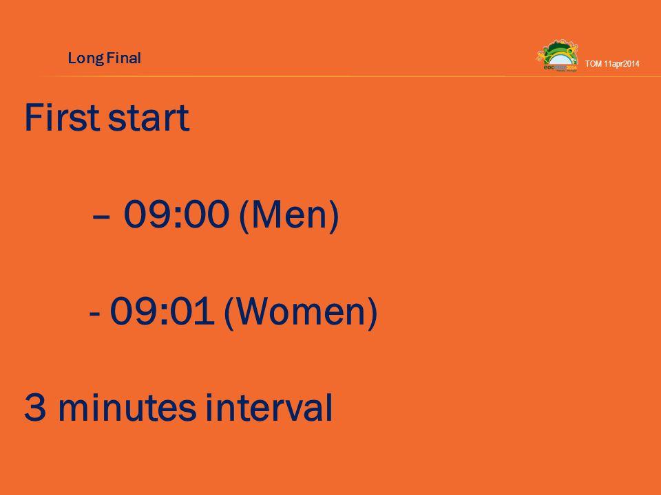 First start – 09:00 (Men) - 09:01 (Women) 3 minutes interval TOM 11apr2014 Long Final