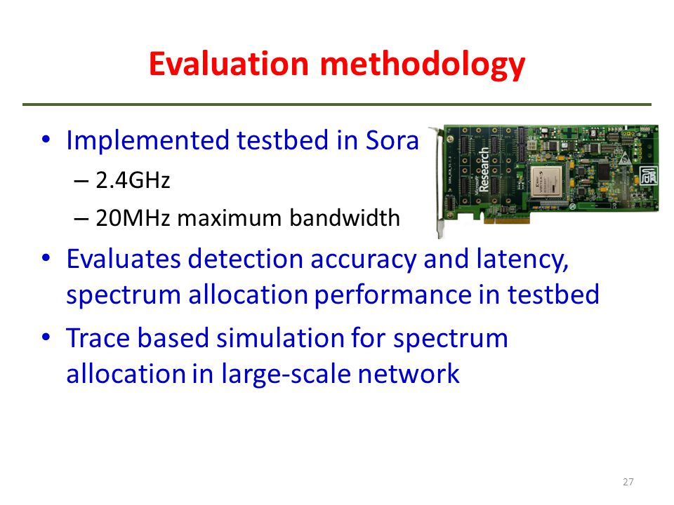 Evaluation methodology Implemented testbed in Sora – 2.4GHz – 20MHz maximum bandwidth Evaluates detection accuracy and latency, spectrum allocation pe