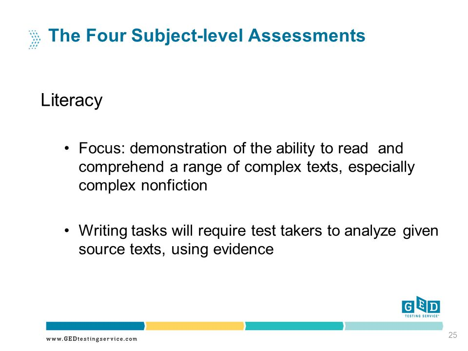 25 The Four Subject-level Assessments Literacy Focus: demonstration of the ability to read and comprehend a range of complex texts, especially complex nonfiction Writing tasks will require test takers to analyze given source texts, using evidence