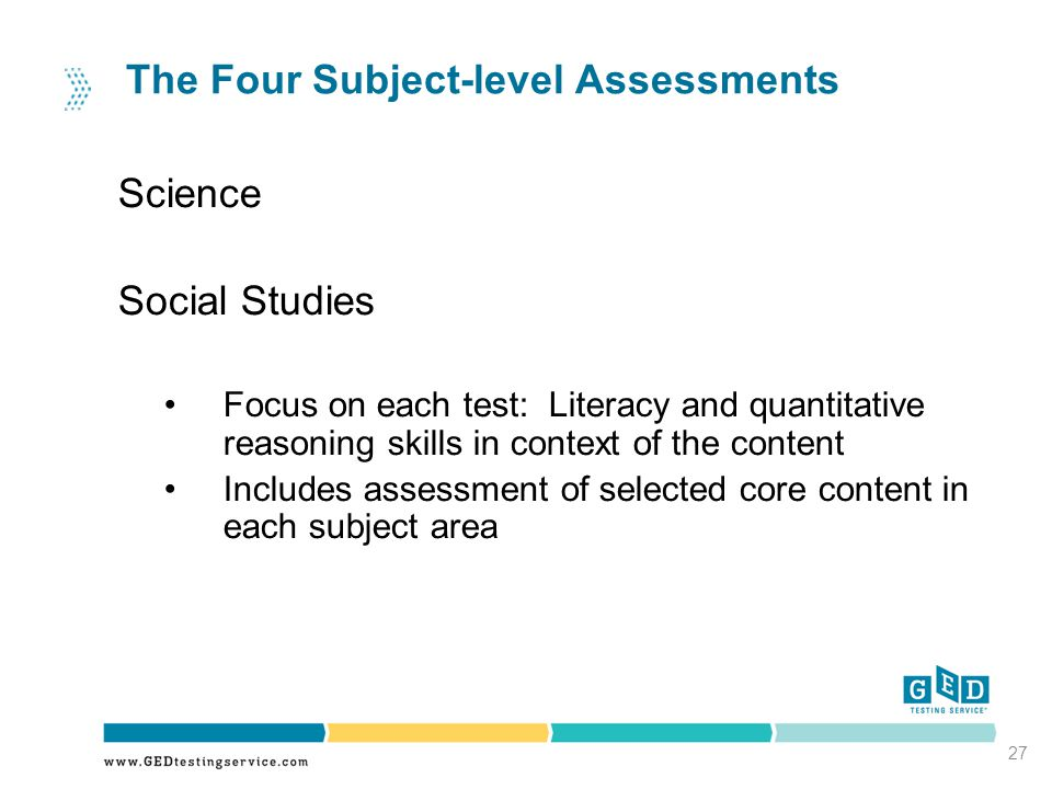 27 The Four Subject-level Assessments Science Social Studies Focus on each test: Literacy and quantitative reasoning skills in context of the content Includes assessment of selected core content in each subject area