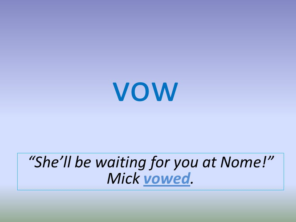 vow Shell be waiting for you at Nome! Mick vowed.