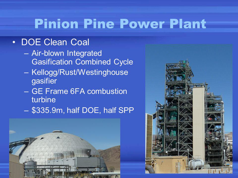 Pinion Pine Power Plant DOE Clean Coal –Air-blown Integrated Gasification Combined Cycle –Kellogg/Rust/Westinghouse gasifier –GE Frame 6FA combustion turbine –$335.9m, half DOE, half SPP