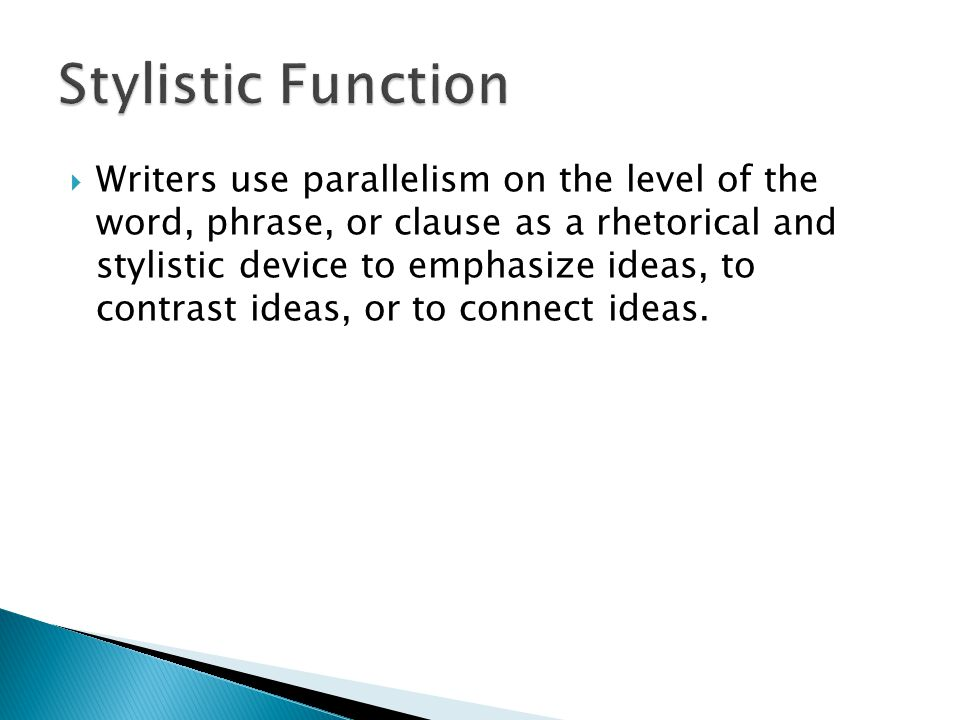 Writers use parallelism on the level of the word, phrase, or clause as a rhetorical and stylistic device to emphasize ideas, to contrast ideas, or to
