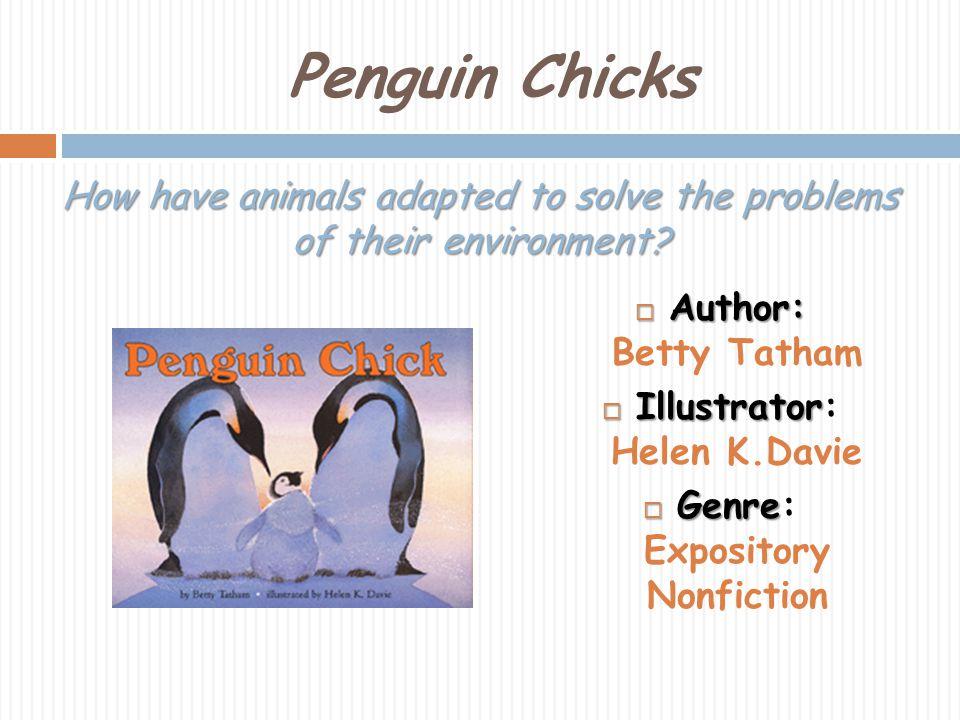Penguin Chicks Author: Author: Betty Tatham Illustrator Illustrator: Helen K.Davie Genre Genre: Expository Nonfiction How have animals adapted to solv