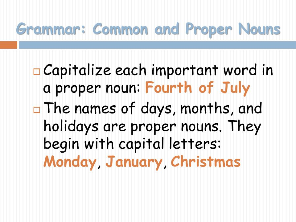 Grammar: Common and Proper Nouns Capitalize each important word in a proper noun: Fourth of July The names of days, months, and holidays are proper no