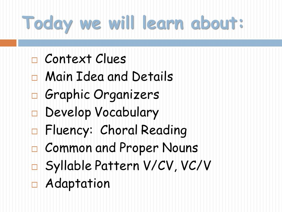 Today we will learn about: Context Clues Main Idea and Details Graphic Organizers Develop Vocabulary Fluency: Choral Reading Common and Proper Nouns S