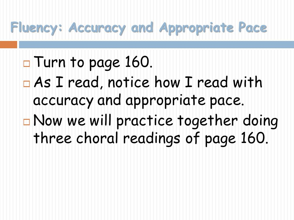 Fluency: Accuracy and Appropriate Pace Turn to page 160. As I read, notice how I read with accuracy and appropriate pace. Now we will practice togethe