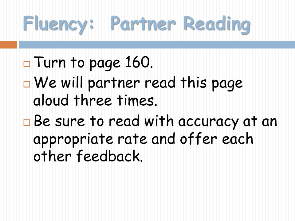 Fluency: Partner Reading Turn to page 160. We will partner read this page aloud three times. Be sure to read with accuracy at an appropriate rate and