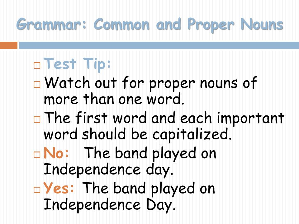 Grammar: Common and Proper Nouns Test Tip: Watch out for proper nouns of more than one word. The first word and each important word should be capitali
