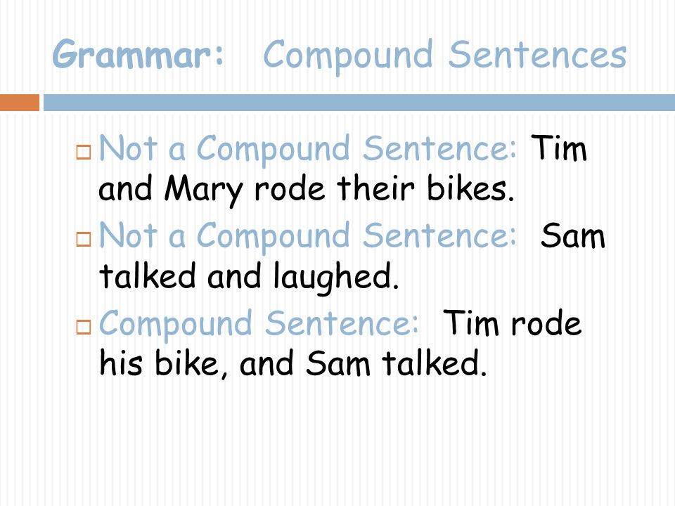 Grammar: Compound Sentences Not a Compound Sentence: Tim and Mary rode their bikes. Not a Compound Sentence: Sam talked and laughed. Compound Sentence