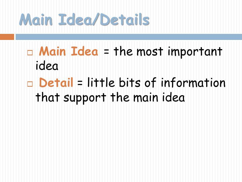 Main Idea/Details Main Idea = the most important idea Detail = little bits of information that support the main idea