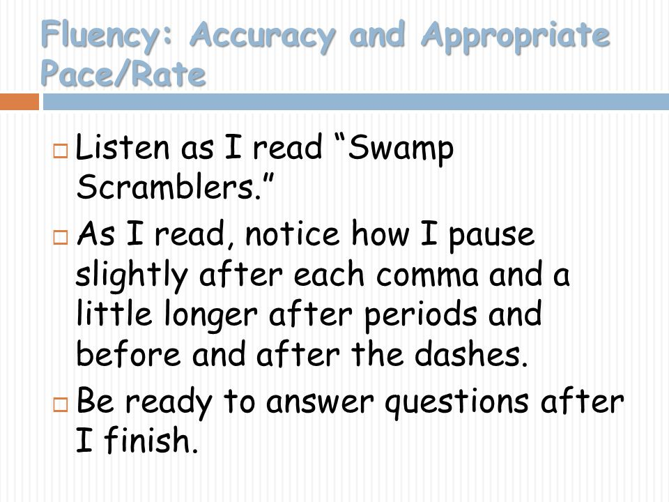 Fluency: Accuracy and Appropriate Pace/Rate Listen as I read Swamp Scramblers. As I read, notice how I pause slightly after each comma and a little lo