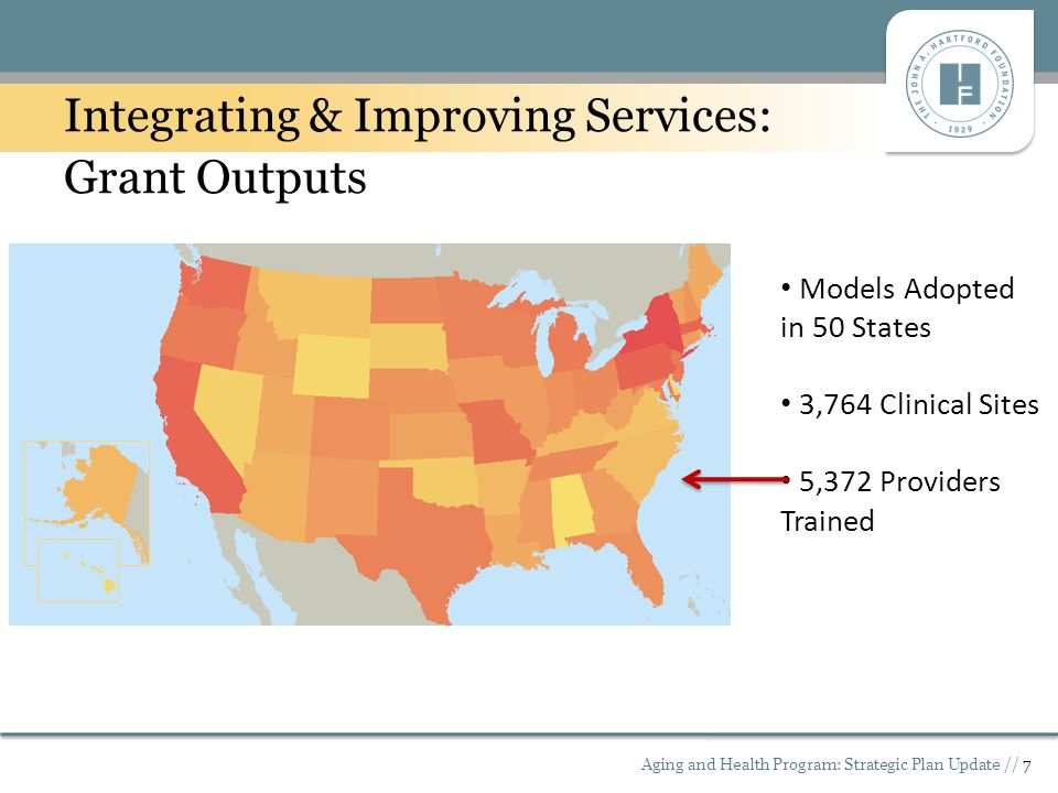 Aging and Health Program: Strategic Plan Update // 7 Integrating & Improving Services: Grant Outputs Models Adopted in 50 States 3,764 Clinical Sites 5,372 Providers Trained