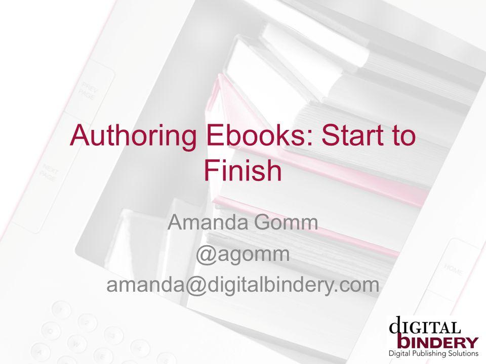 Authoring Ebooks: Start to Finish Amanda Gomm @agomm amanda@digitalbindery.com