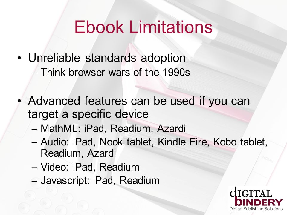 Ebook Limitations Unreliable standards adoption –Think browser wars of the 1990s Advanced features can be used if you can target a specific device –MathML: iPad, Readium, Azardi –Audio: iPad, Nook tablet, Kindle Fire, Kobo tablet, Readium, Azardi –Video: iPad, Readium –Javascript: iPad, Readium