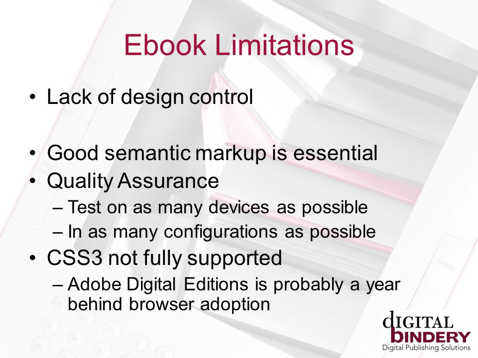 Ebook Limitations Lack of design control Good semantic markup is essential Quality Assurance –Test on as many devices as possible –In as many configurations as possible CSS3 not fully supported –Adobe Digital Editions is probably a year behind browser adoption