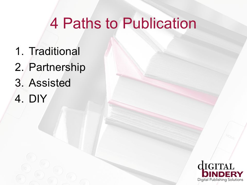 4 Paths to Publication 1.Traditional 2.Partnership 3.Assisted 4.DIY