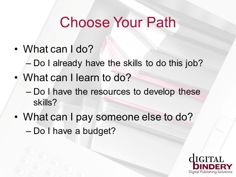 Choose Your Path What can I do. –Do I already have the skills to do this job.
