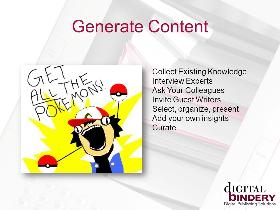 Generate Content Collect Existing Knowledge Interview Experts Ask Your Colleagues Invite Guest Writers Select, organize, present Add your own insights Curate