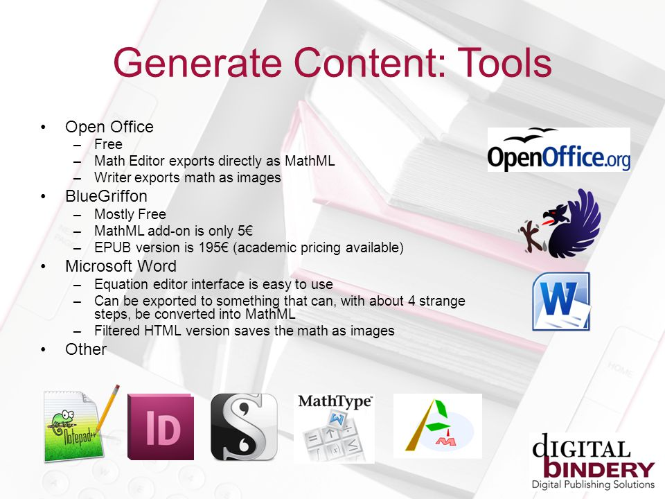 Generate Content: Tools Open Office –Free –Math Editor exports directly as MathML –Writer exports math as images BlueGriffon –Mostly Free –MathML add-on is only 5 –EPUB version is 195 (academic pricing available) Microsoft Word –Equation editor interface is easy to use –Can be exported to something that can, with about 4 strange steps, be converted into MathML –Filtered HTML version saves the math as images Other
