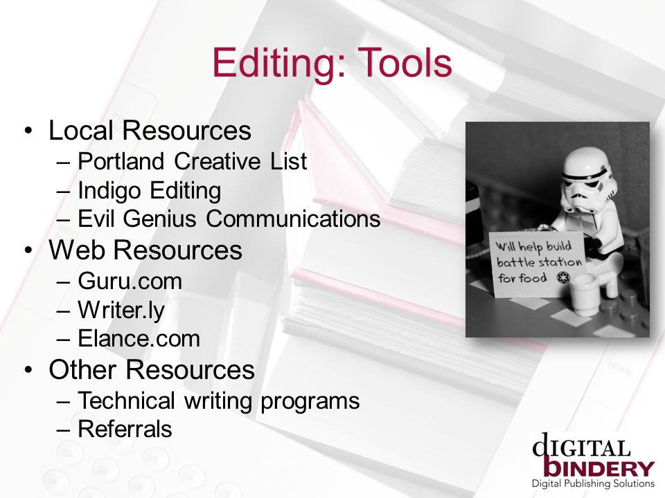 Editing: Tools Local Resources –Portland Creative List –Indigo Editing –Evil Genius Communications Web Resources –Guru.com –Writer.ly –Elance.com Other Resources –Technical writing programs –Referrals