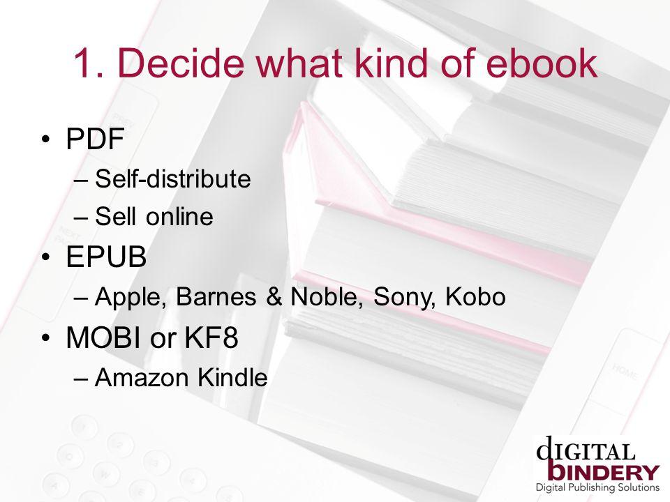 1. Decide what kind of ebook PDF –Self-distribute –Sell online EPUB –Apple, Barnes & Noble, Sony, Kobo MOBI or KF8 –Amazon Kindle