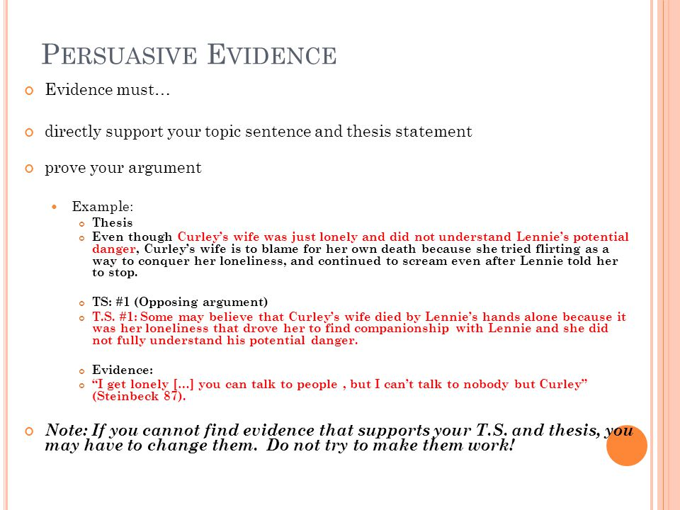 P ERSUASIVE E VIDENCE Evidence must… directly support your topic sentence and thesis statement prove your argument Example: Thesis Even though Curleys wife was just lonely and did not understand Lennies potential danger, Curleys wife is to blame for her own death because she tried flirting as a way to conquer her loneliness, and continued to scream even after Lennie told her to stop.