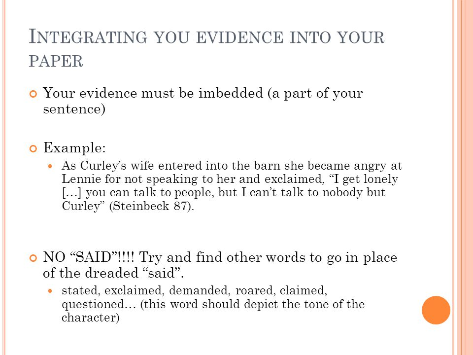 I NTEGRATING YOU EVIDENCE INTO YOUR PAPER Your evidence must be imbedded (a part of your sentence) Example: As Curleys wife entered into the barn she became angry at Lennie for not speaking to her and exclaimed, I get lonely […] you can talk to people, but I cant talk to nobody but Curley (Steinbeck 87).