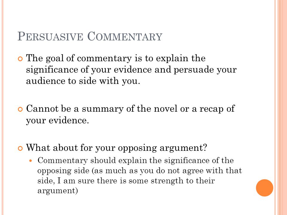 P ERSUASIVE C OMMENTARY The goal of commentary is to explain the significance of your evidence and persuade your audience to side with you.