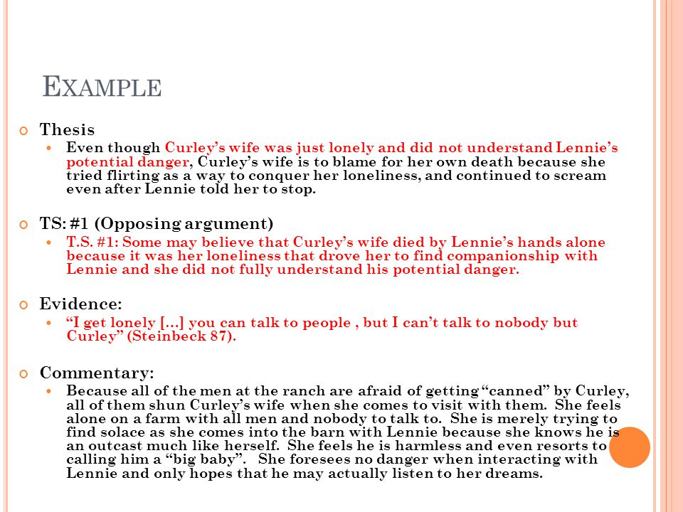 E XAMPLE Thesis Even though Curleys wife was just lonely and did not understand Lennies potential danger, Curleys wife is to blame for her own death because she tried flirting as a way to conquer her loneliness, and continued to scream even after Lennie told her to stop.
