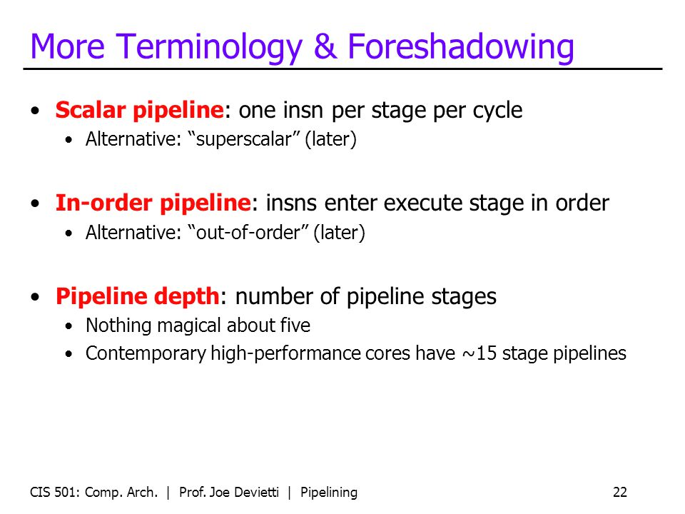 CIS 501: Comp. Arch. | Prof. Joe Devietti | Pipelining22 More Terminology & Foreshadowing Scalar pipeline: one insn per stage per cycle Alternative: s