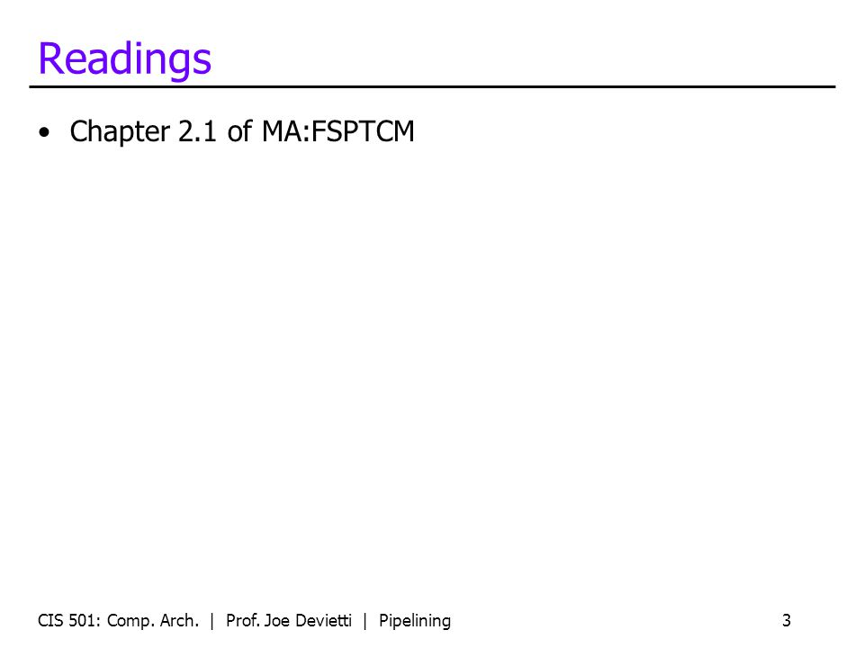 Readings Chapter 2.1 of MA:FSPTCM CIS 501: Comp. Arch. | Prof. Joe Devietti | Pipelining3
