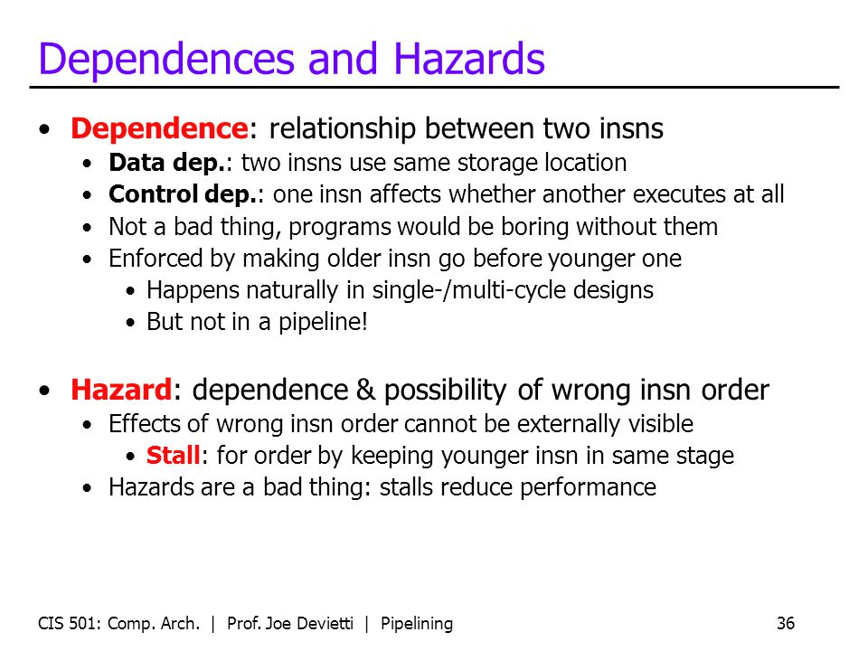 CIS 501: Comp. Arch. | Prof. Joe Devietti | Pipelining36 Dependences and Hazards Dependence: relationship between two insns Data dep.: two insns use s