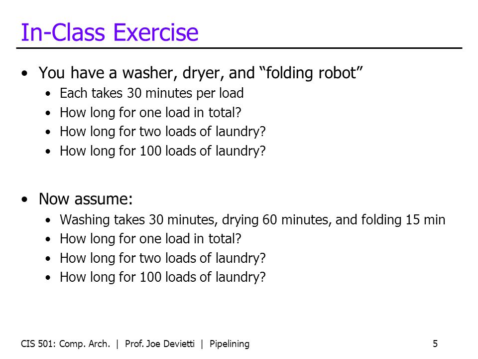 In-Class Exercise You have a washer, dryer, and folding robot Each takes 30 minutes per load How long for one load in total? How long for two loads of