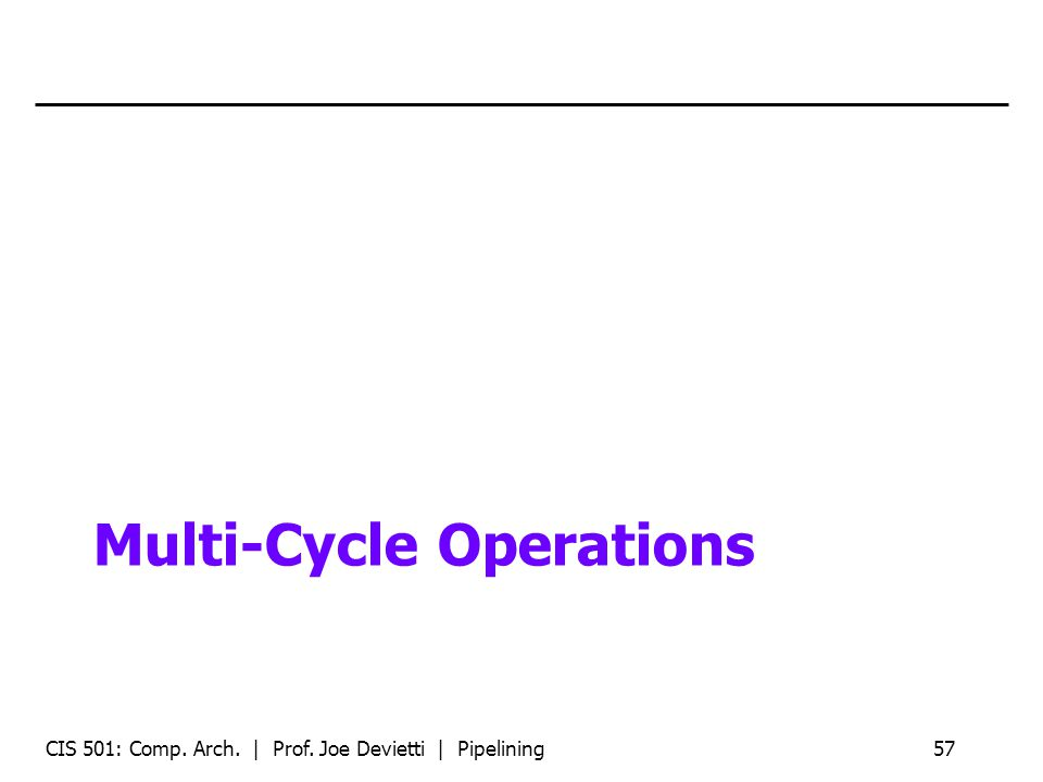 Multi-Cycle Operations CIS 501: Comp. Arch. | Prof. Joe Devietti | Pipelining57
