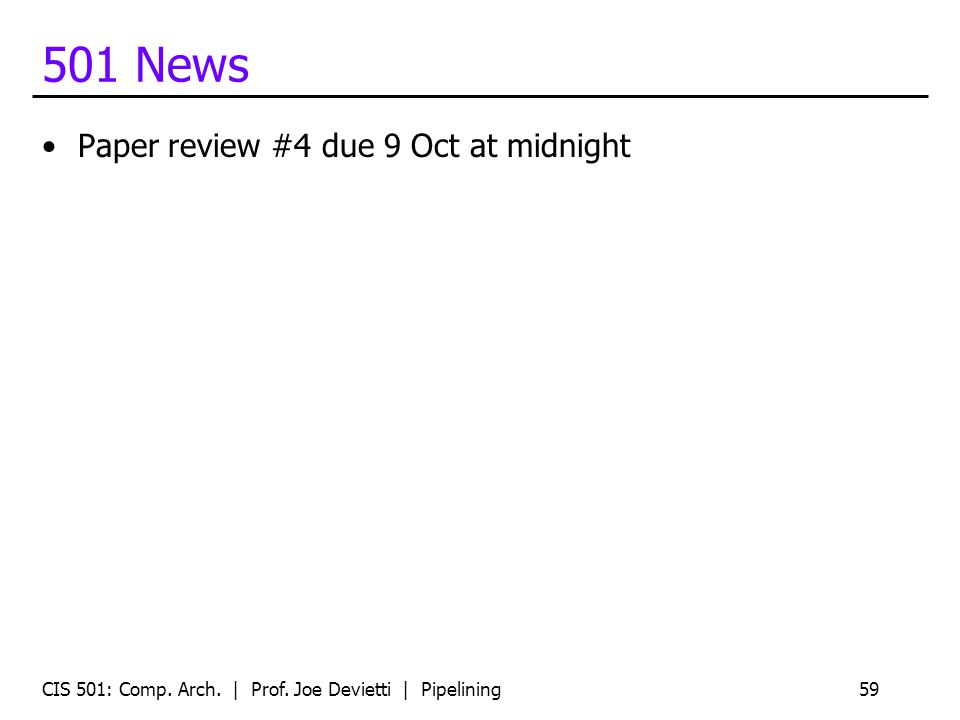 501 News Paper review #4 due 9 Oct at midnight CIS 501: Comp. Arch. | Prof. Joe Devietti | Pipelining59