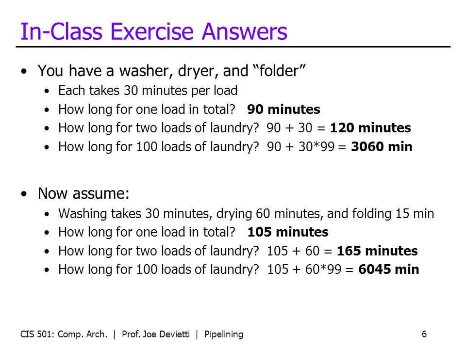 In-Class Exercise Answers You have a washer, dryer, and folder Each takes 30 minutes per load How long for one load in total? 90 minutes How long for