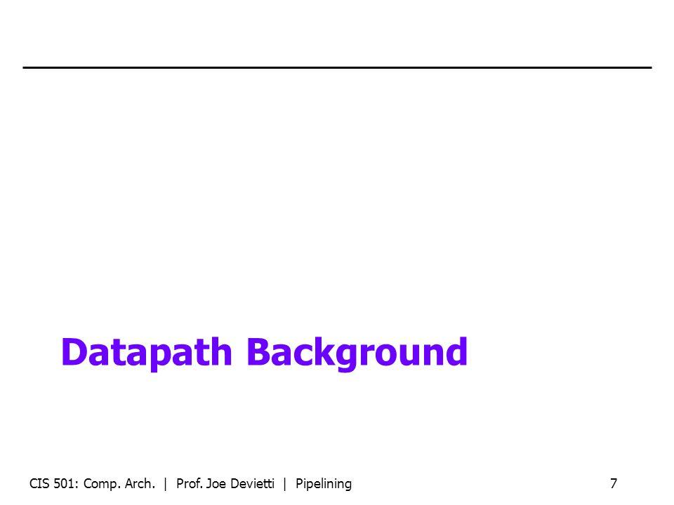 Datapath Background CIS 501: Comp. Arch. | Prof. Joe Devietti | Pipelining7