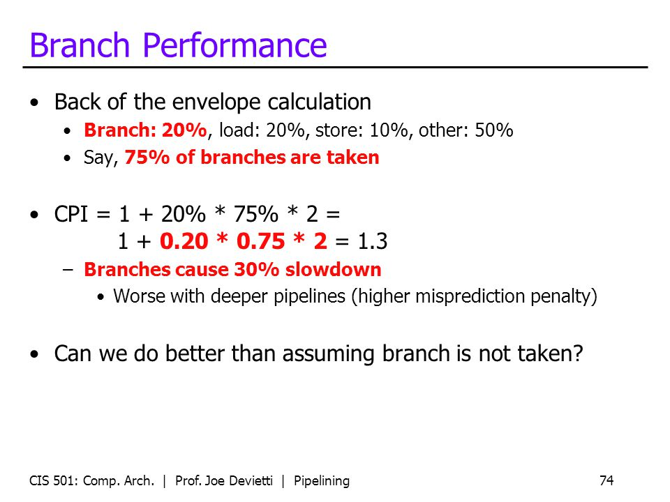 CIS 501: Comp. Arch. | Prof. Joe Devietti | Pipelining74 Branch Performance Back of the envelope calculation Branch: 20%, load: 20%, store: 10%, other