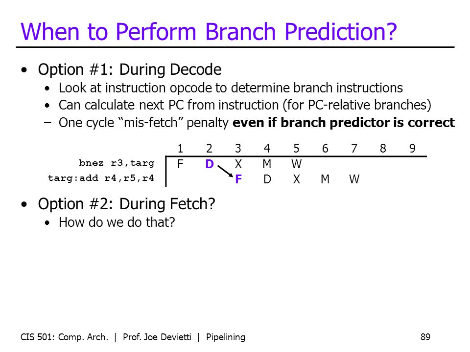 CIS 501: Comp. Arch. | Prof. Joe Devietti | Pipelining89 When to Perform Branch Prediction? Option #1: During Decode Look at instruction opcode to det