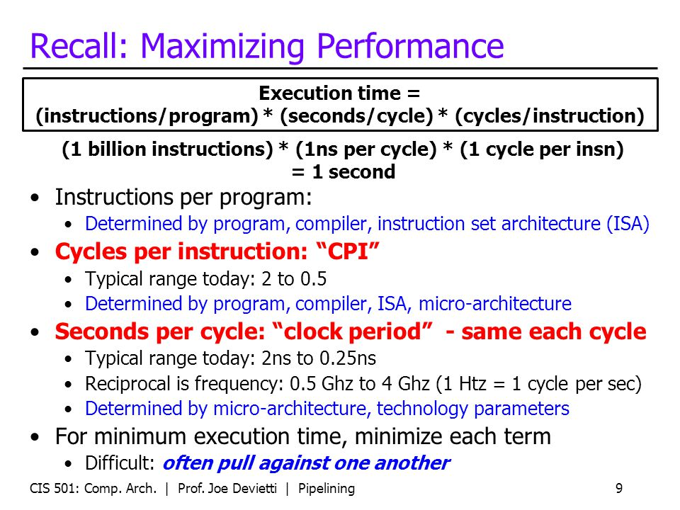Recall: Maximizing Performance Instructions per program: Determined by program, compiler, instruction set architecture (ISA) Cycles per instruction: C