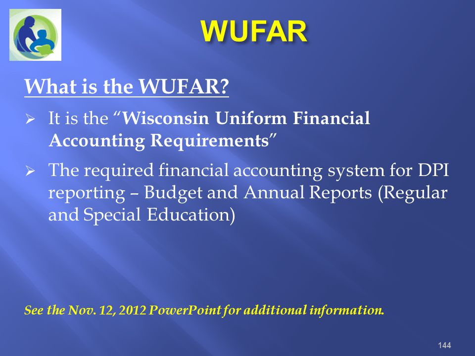 What is the WUFAR? It is the Wisconsin Uniform Financial Accounting Requirements The required financial accounting system for DPI reporting – Budget a