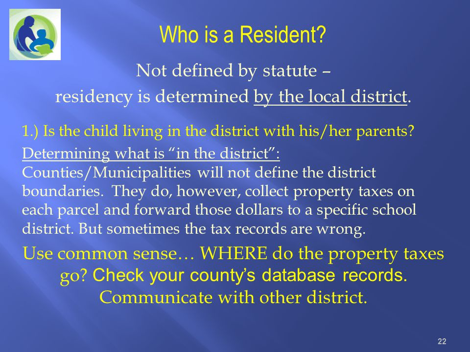 Who is a Resident? Not defined by statute – residency is determined by the local district. 1.) Is the child living in the district with his/her parent