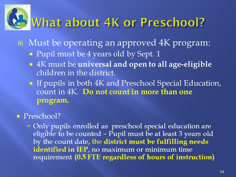 Must be operating an approved 4K program: Pupil must be 4 years old by Sept. 1 4K must be universal and open to all age-eligible children in the distr