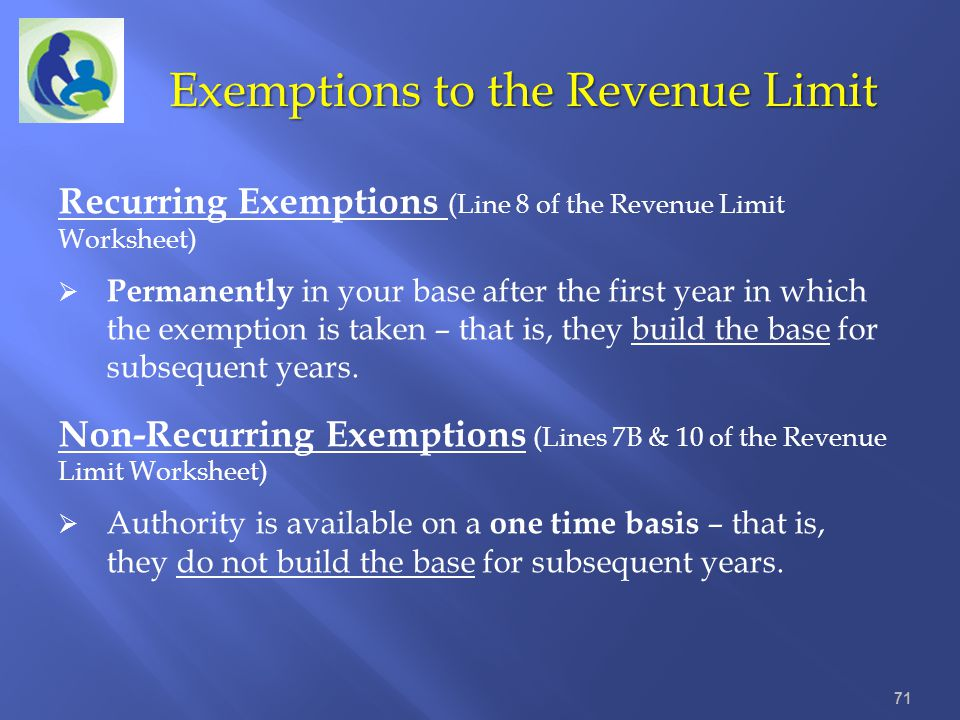 Exemptions to the Revenue Limit 71 Recurring Exemptions (Line 8 of the Revenue Limit Worksheet) Permanently in your base after the first year in which