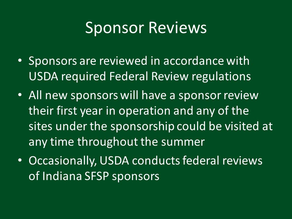 Sponsor Reviews Sponsors are reviewed in accordance with USDA required Federal Review regulations All new sponsors will have a sponsor review their fi